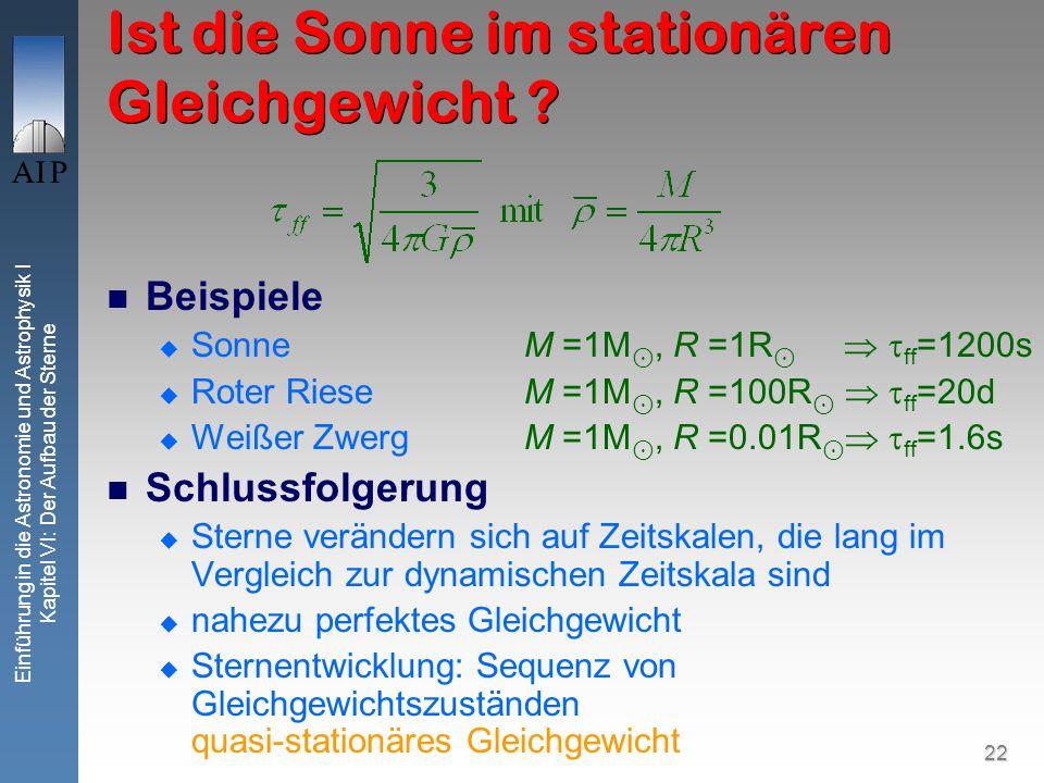22 Einführung in die Astronomie und Astrophysik I Kapitel VI: Der Aufbau der Sterne Ist die Sonne im stationären Gleichgewicht ? Beispiele Sonne M =1M