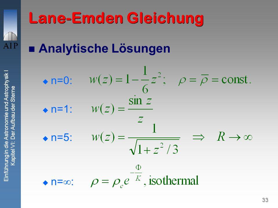 33 Einführung in die Astronomie und Astrophysik I Kapitel VI: Der Aufbau der Sterne Lane-Emden Gleichung Analytische Lösungen n=0: n=1: n=5: n= :