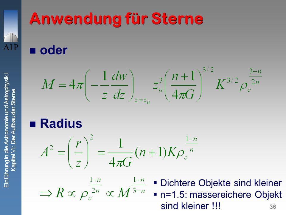 36 Einführung in die Astronomie und Astrophysik I Kapitel VI: Der Aufbau der Sterne Anwendung für Sterne oder Radius Dichtere Objekte sind kleiner n=1
