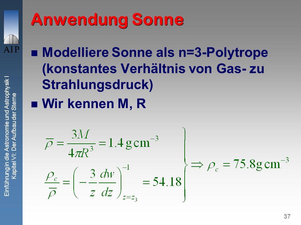 37 Einführung in die Astronomie und Astrophysik I Kapitel VI: Der Aufbau der Sterne Anwendung Sonne Modelliere Sonne als n=3-Polytrope (konstantes Ver