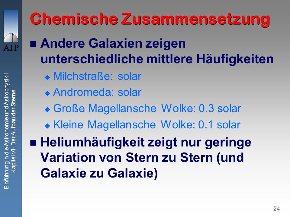 24 Einführung in die Astronomie und Astrophysik I Kapitel VI: Der Aufbau der Sterne Chemische Zusammensetzung Andere Galaxien zeigen unterschiedliche