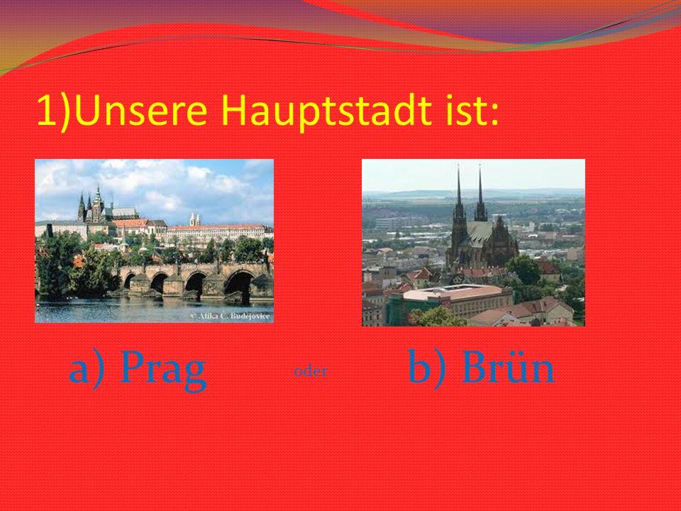 1)Unsere Hauptstadt ist: a) Prag oder b) Brün