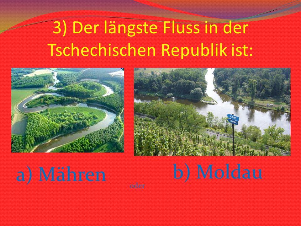 3) Der längste Fluss in der Tschechischen Republik ist: a) Mähren oder b) Moldau
