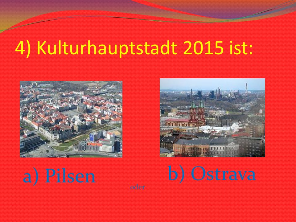 4) Kulturhauptstadt 2015 ist: a) Pilsen oder b) Ostrava