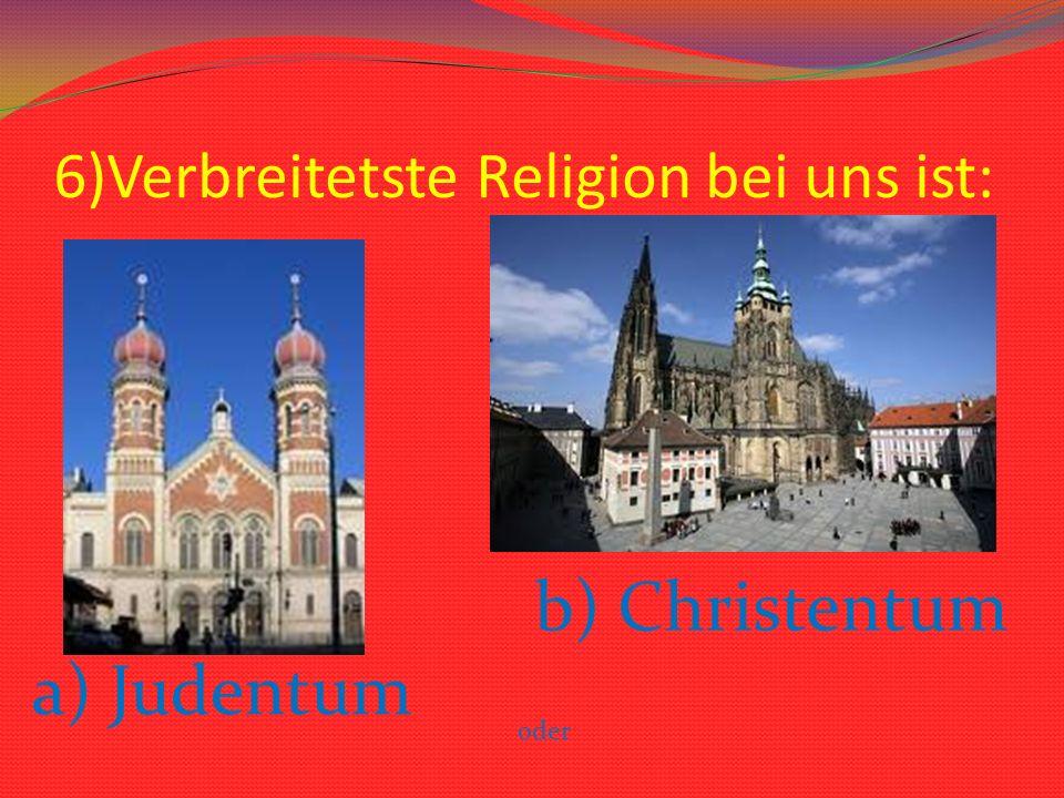6)Verbreitetste Religion bei uns ist: b) Christentum oder a) Judentum