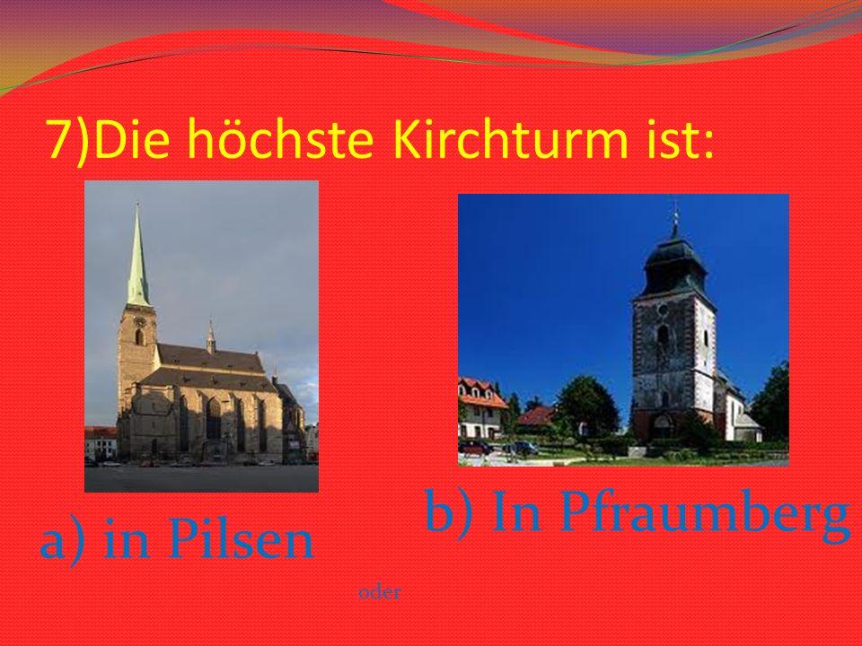 7)Die höchste Kirchturm ist: a) in Pilsen oder b) In Pfraumberg