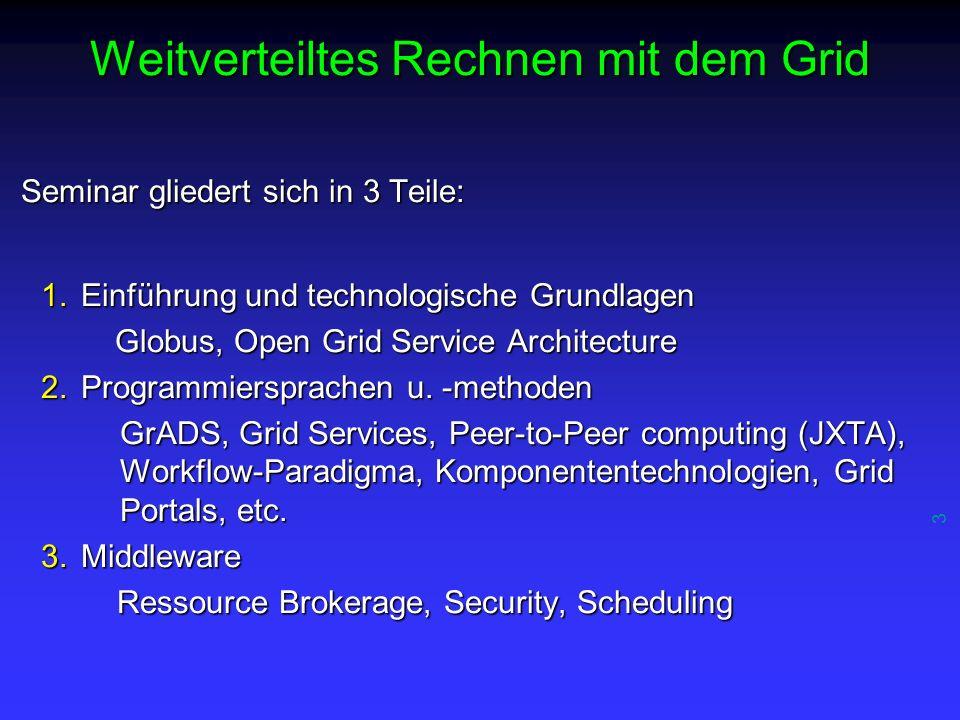 3 Weitverteiltes Rechnen mit dem Grid Seminar gliedert sich in 3 Teile: 1.Einführung und technologische Grundlagen Globus, Open Grid Service Architecture Globus, Open Grid Service Architecture 2.Programmiersprachen u.