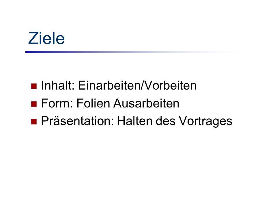 Ziele Inhalt: Einarbeiten/Vorbeiten Form: Folien Ausarbeiten Präsentation: Halten des Vortrages
