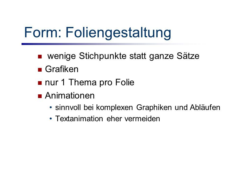 Form: Foliengestaltung wenige Stichpunkte statt ganze Sätze Grafiken nur 1 Thema pro Folie Animationen sinnvoll bei komplexen Graphiken und Abläufen Textanimation eher vermeiden