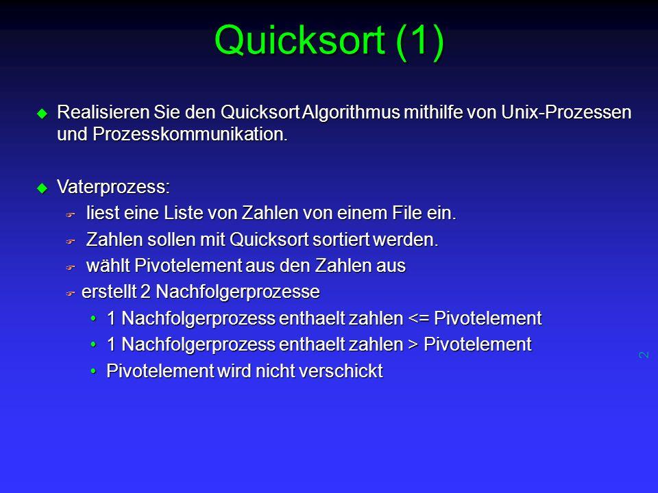 2 Quicksort (1) u Realisieren Sie den Quicksort Algorithmus mithilfe von Unix-Prozessen und Prozesskommunikation.