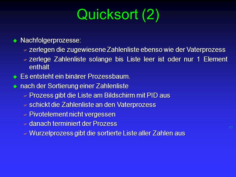 3 Quicksort (2) u Nachfolgerprozesse: F zerlegen die zugewiesene Zahlenliste ebenso wie der Vaterprozess F zerlege Zahlenliste solange bis Liste leer ist oder nur 1 Element enthält u Es entsteht ein binärer Prozessbaum.