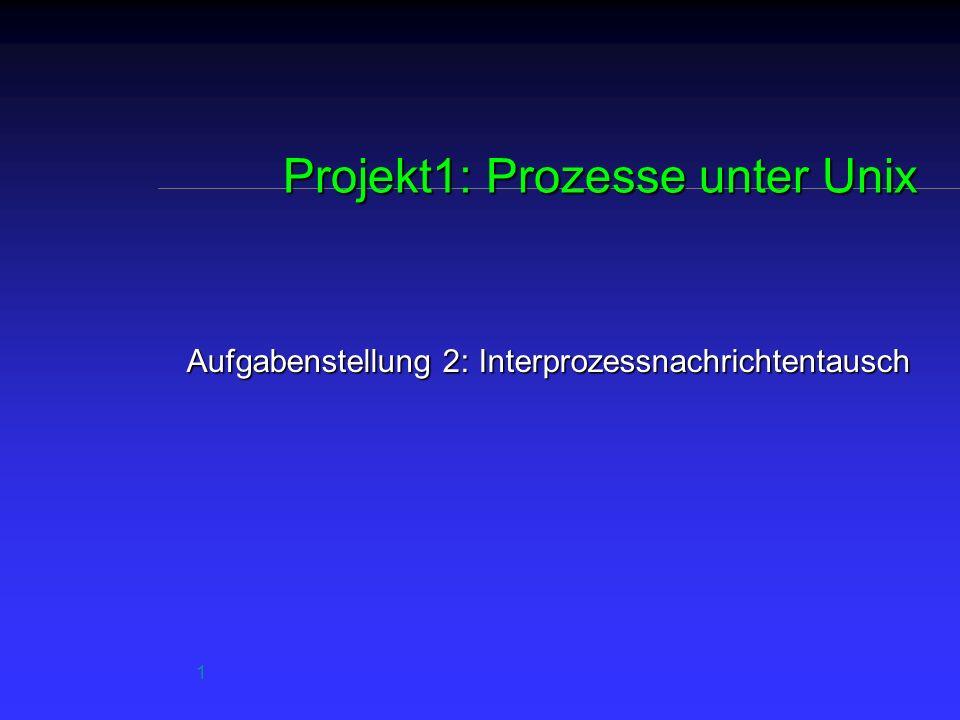 1 Projekt1: Prozesse unter Unix Aufgabenstellung 2: Interprozessnachrichtentausch