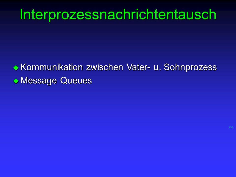 2 Interprozessnachrichtentausch u Kommunikation zwischen Vater- u. Sohnprozess u Message Queues