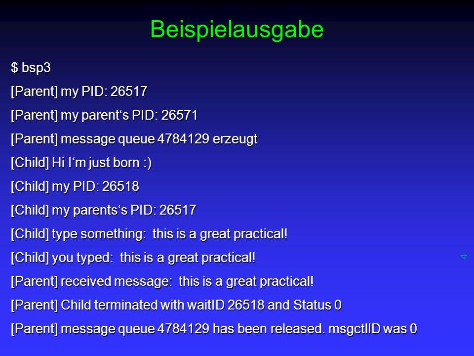 4 Beispielausgabe $ bsp3 [Parent] my PID: 26517 [Parent] my parents PID: 26571 [Parent] message queue 4784129 erzeugt [Child] Hi Im just born :) [Chil
