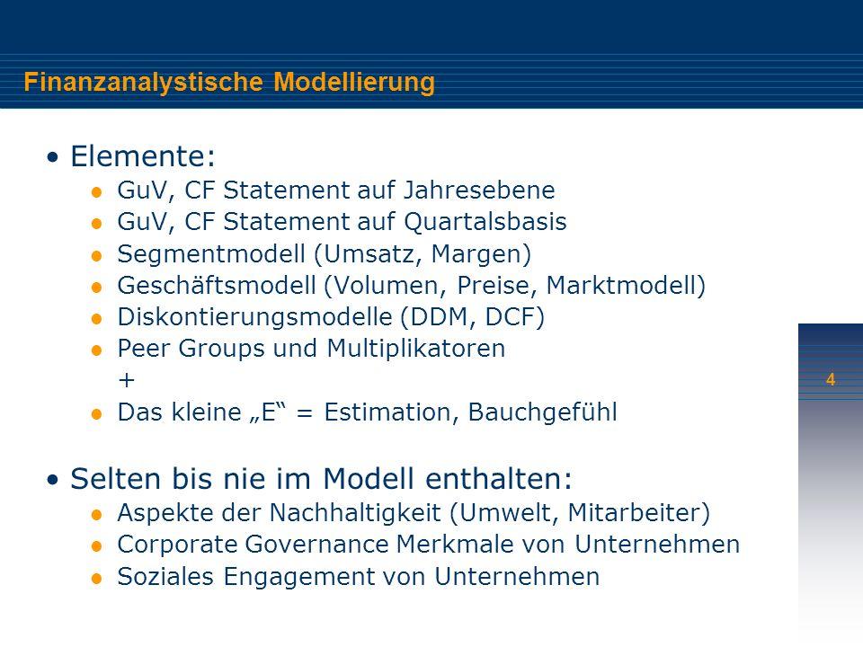 4 Finanzanalystische Modellierung Elemente: GuV, CF Statement auf Jahresebene GuV, CF Statement auf Quartalsbasis Segmentmodell (Umsatz, Margen) Geschäftsmodell (Volumen, Preise, Marktmodell) Diskontierungsmodelle (DDM, DCF) Peer Groups und Multiplikatoren + Das kleine E = Estimation, Bauchgefühl Selten bis nie im Modell enthalten: Aspekte der Nachhaltigkeit (Umwelt, Mitarbeiter) Corporate Governance Merkmale von Unternehmen Soziales Engagement von Unternehmen