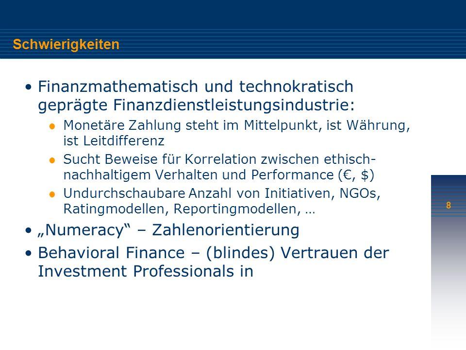 8 Schwierigkeiten Finanzmathematisch und technokratisch geprägte Finanzdienstleistungsindustrie: Monetäre Zahlung steht im Mittelpunkt, ist Währung, ist Leitdifferenz Sucht Beweise für Korrelation zwischen ethisch- nachhaltigem Verhalten und Performance (, $) Undurchschaubare Anzahl von Initiativen, NGOs, Ratingmodellen, Reportingmodellen, … Numeracy – Zahlenorientierung Behavioral Finance – (blindes) Vertrauen der Investment Professionals in