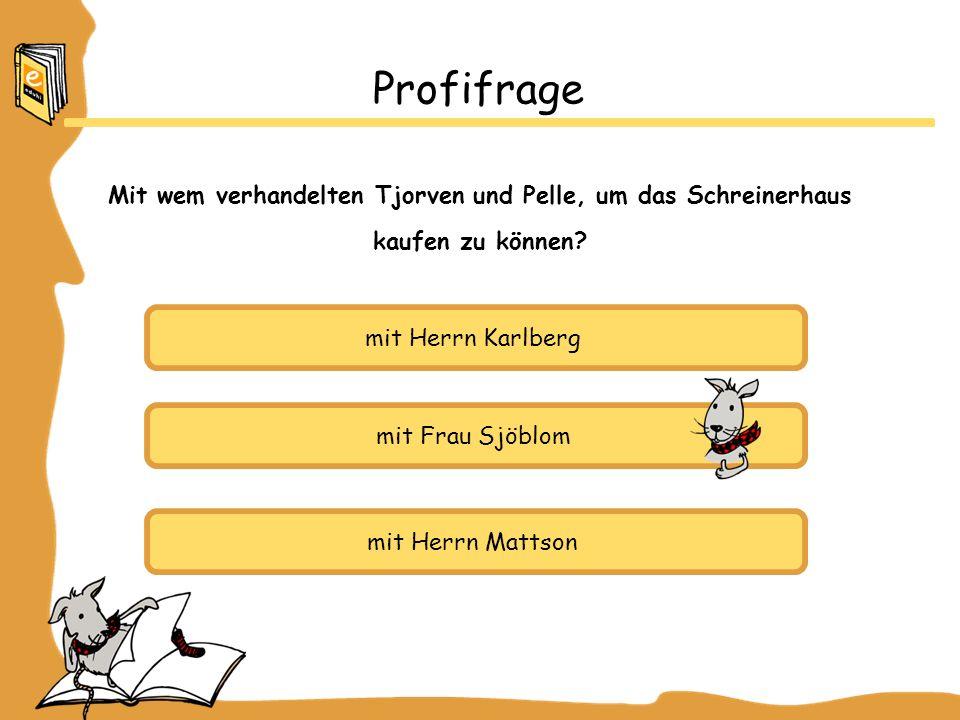 mit Herrn Karlberg mit Frau Sjöblom mit Herrn Mattson Profifrage Mit wem verhandelten Tjorven und Pelle, um das Schreinerhaus kaufen zu können?