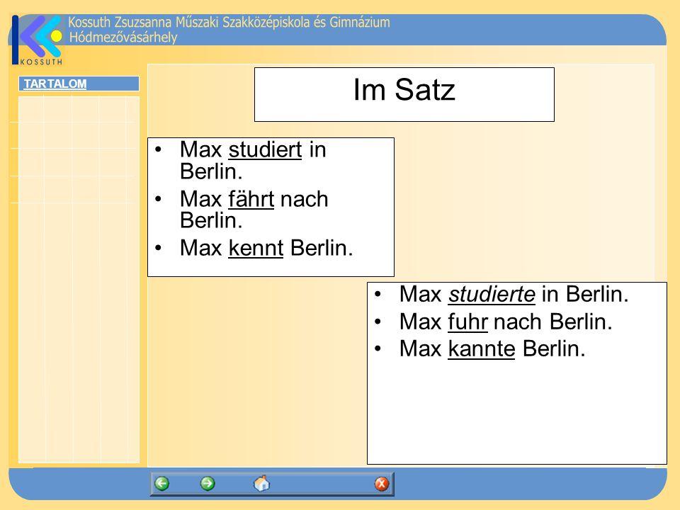 TARTALOM Im Satz Max studiert in Berlin. Max fährt nach Berlin. Max kennt Berlin. Max studierte in Berlin. Max fuhr nach Berlin. Max kannte Berlin.