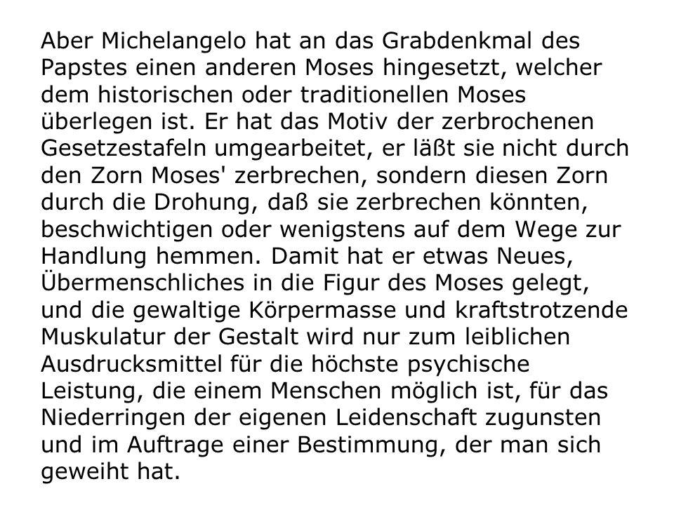 Aber Michelangelo hat an das Grabdenkmal des Papstes einen anderen Moses hingesetzt, welcher dem historischen oder traditionellen Moses überlegen ist.