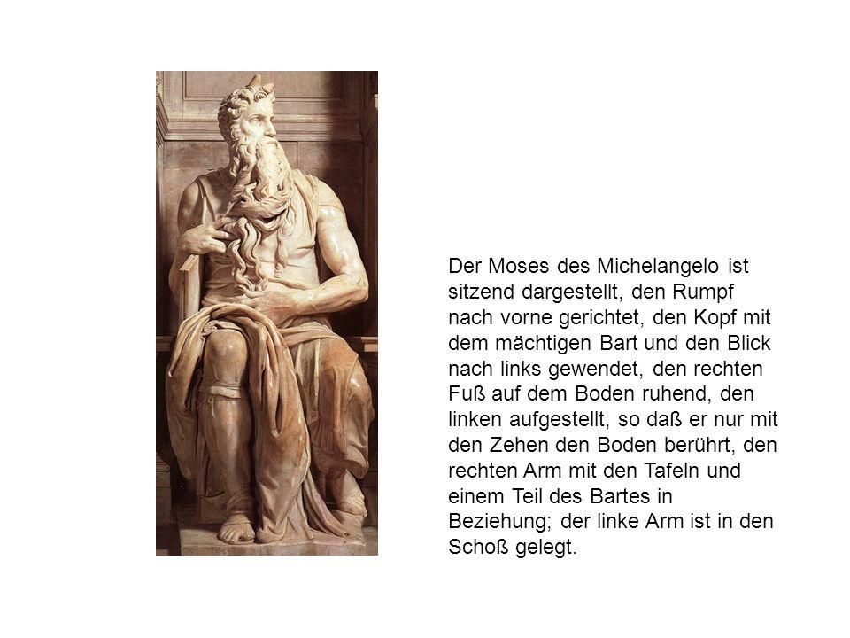 Der Moses des Michelangelo ist sitzend dargestellt, den Rumpf nach vorne gerichtet, den Kopf mit dem mächtigen Bart und den Blick nach links gewendet,
