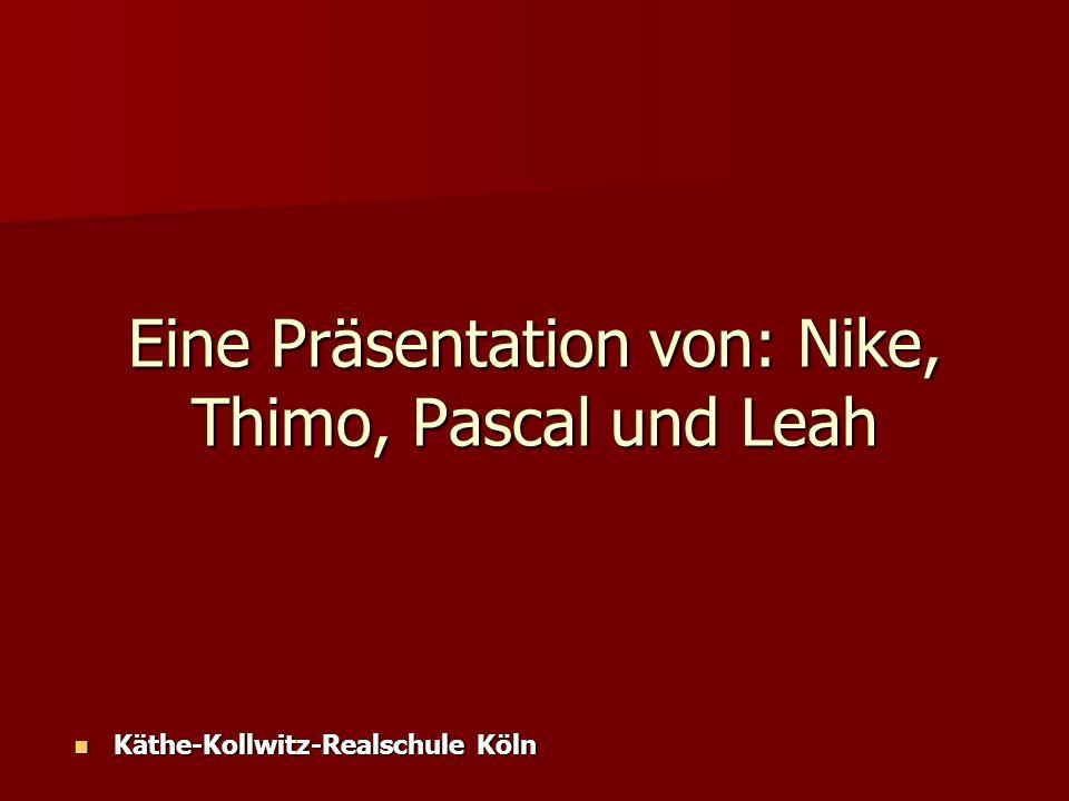Eine Präsentation von: Nike, Thimo, Pascal und Leah Käthe-Kollwitz-Realschule Köln Käthe-Kollwitz-Realschule Köln