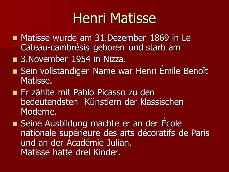 Henri Matisse Matisse wurde am 31.Dezember 1869 in Le Cateau-cambrésis geboren und starb am Matisse wurde am 31.Dezember 1869 in Le Cateau-cambrésis g