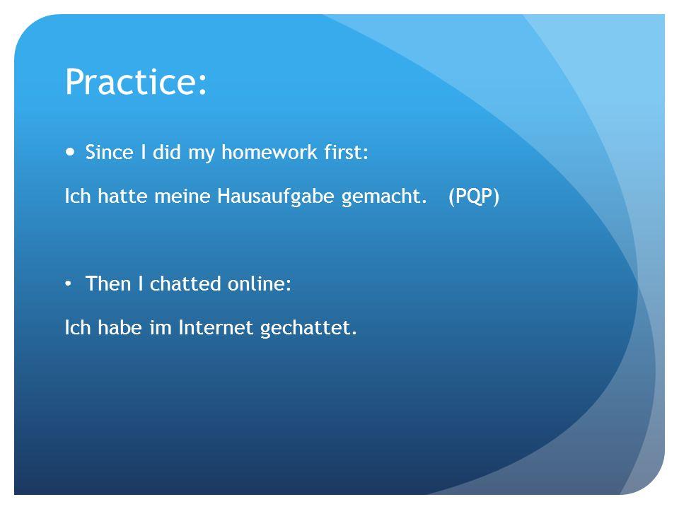Practice: Since I did my homework first: Ich hatte meine Hausaufgabe gemacht. (PQP) Then I chatted online: Ich habe im Internet gechattet.
