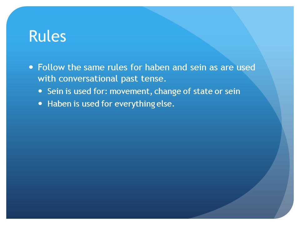 Rules Follow the same rules for haben and sein as are used with conversational past tense. Sein is used for: movement, change of state or sein Haben i