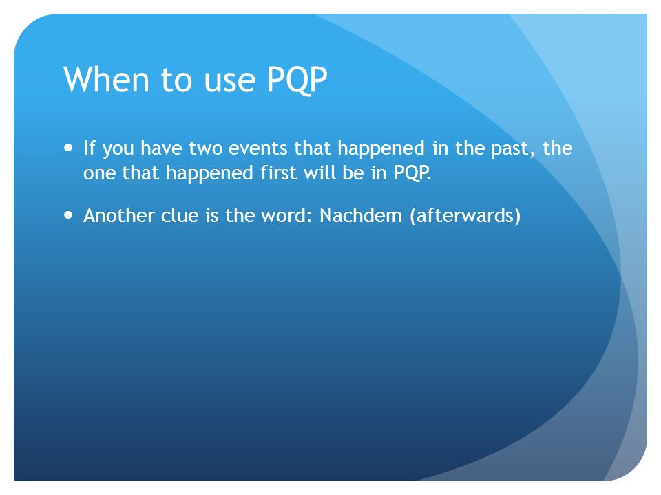 When to use PQP If you have two events that happened in the past, the one that happened first will be in PQP. Another clue is the word: Nachdem (after