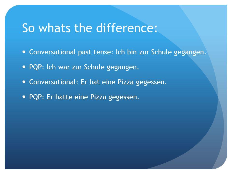 So whats the difference: Conversational past tense: Ich bin zur Schule gegangen. PQP: Ich war zur Schule gegangen. Conversational: Er hat eine Pizza g