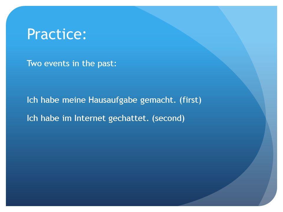 Practice: Two events in the past: Ich habe meine Hausaufgabe gemacht. (first) Ich habe im Internet gechattet. (second)