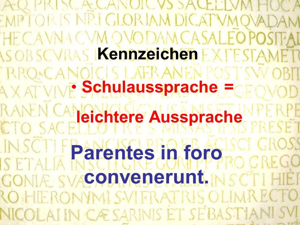 Kennzeichen Schulaussprache = leichtere Aussprache Parentes in foro convenerunt.