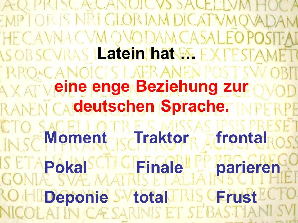 Latein hat … eine enge Beziehung zur deutschen Sprache. MomentTraktor frontal Pokal Finale parieren Deponietotal Frust