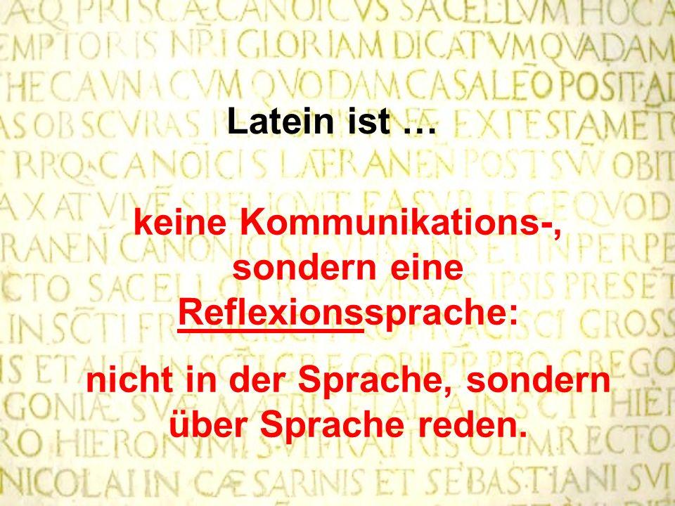Latein ist … keine Kommunikations-, sondern eine Reflexionssprache: nicht in der Sprache, sondern über Sprache reden.