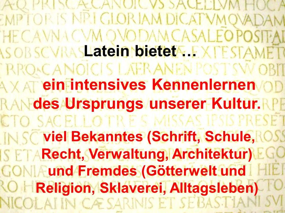 Latein bietet … ein intensives Kennenlernen des Ursprungs unserer Kultur. viel Bekanntes (Schrift, Schule, Recht, Verwaltung, Architektur) und Fremdes