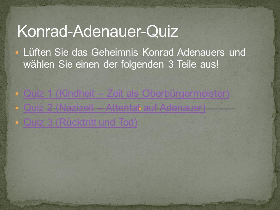 Lüften Sie das Geheimnis Konrad Adenauers und wählen Sie einen der folgenden 3 Teile aus! Quiz 1 (Kindheit – Zeit als Oberbürgermeister) Quiz 2 (Naziz
