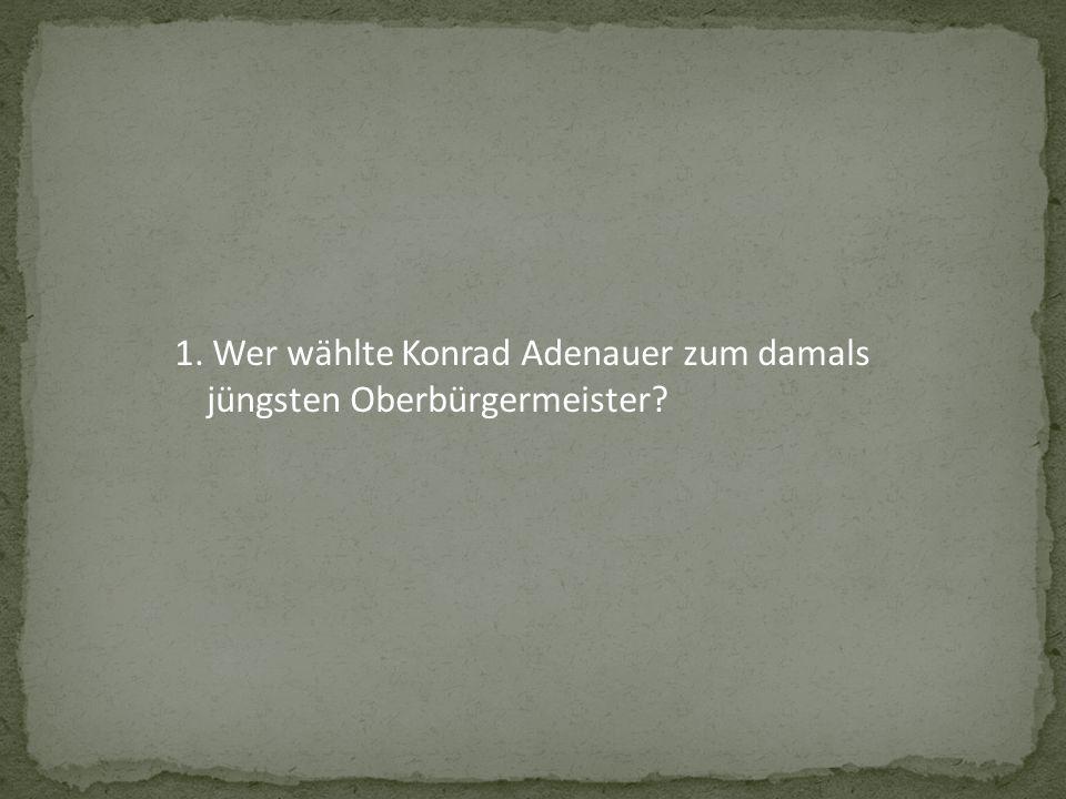 1. Wer wählte Konrad Adenauer zum damals jüngsten Oberbürgermeister?