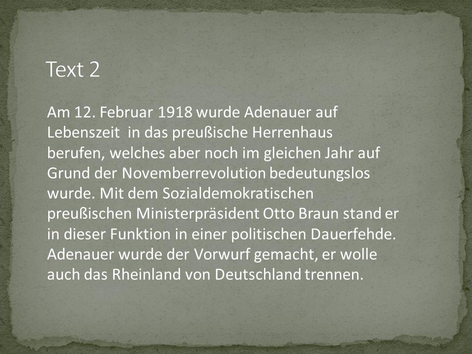 Am 12. Februar 1918 wurde Adenauer auf Lebenszeit in das preußische Herrenhaus berufen, welches aber noch im gleichen Jahr auf Grund der Novemberrevol