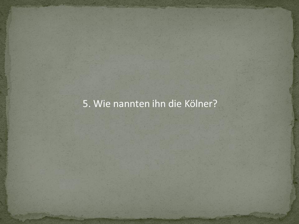 5. Wie nannten ihn die Kölner?