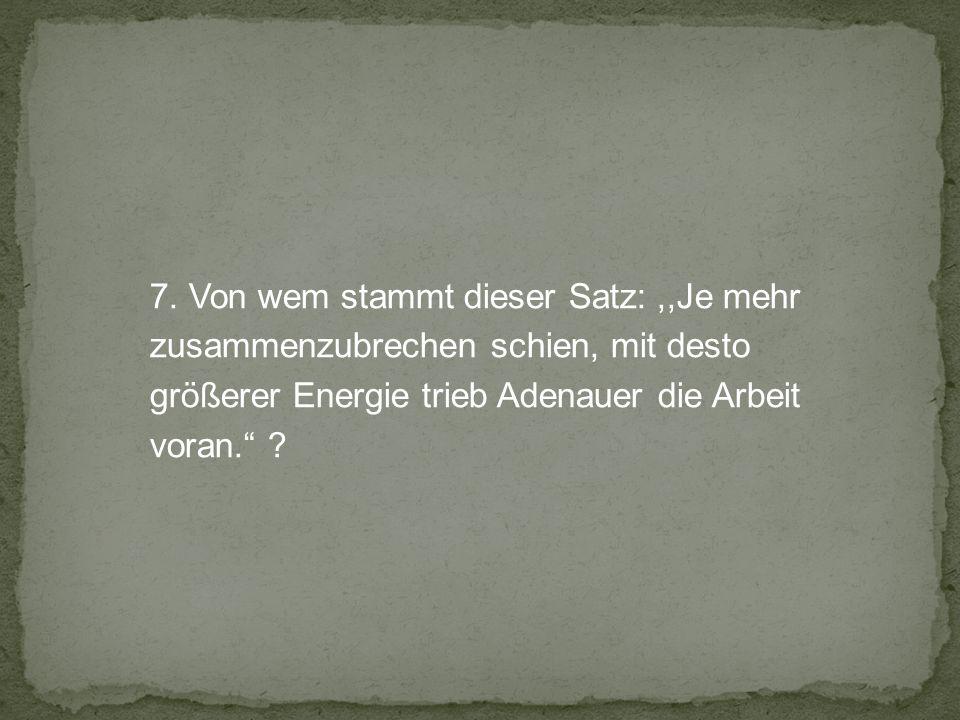 7. Von wem stammt dieser Satz:,,Je mehr zusammenzubrechen schien, mit desto größerer Energie trieb Adenauer die Arbeit voran. ?