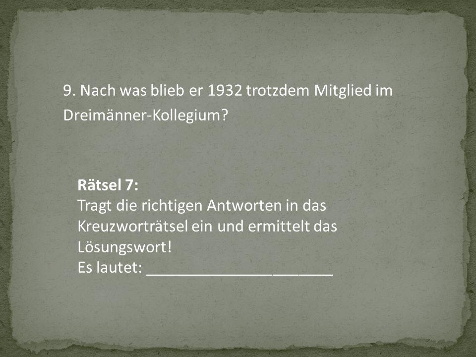 9. Nach was blieb er 1932 trotzdem Mitglied im Dreimänner-Kollegium? Rätsel 7: Tragt die richtigen Antworten in das Kreuzworträtsel ein und ermittelt