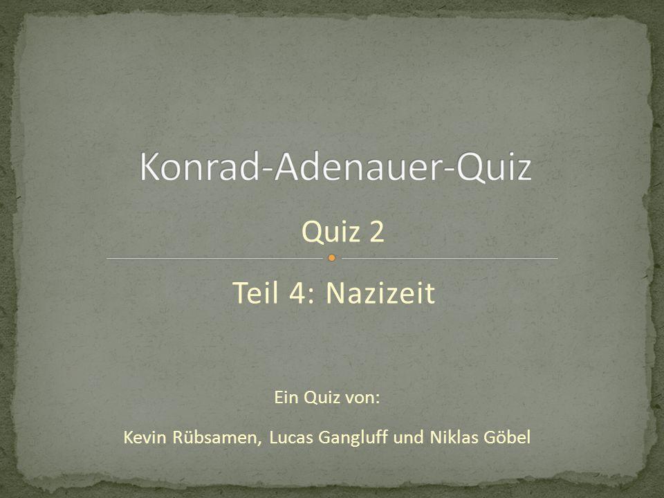 Teil 4: Nazizeit Ein Quiz von: Kevin Rübsamen, Lucas Gangluff und Niklas Göbel Quiz 2