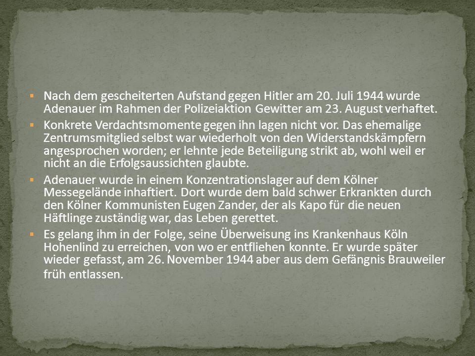 Nach dem gescheiterten Aufstand gegen Hitler am 20. Juli 1944 wurde Adenauer im Rahmen der Polizeiaktion Gewitter am 23. August verhaftet. Konkrete Ve