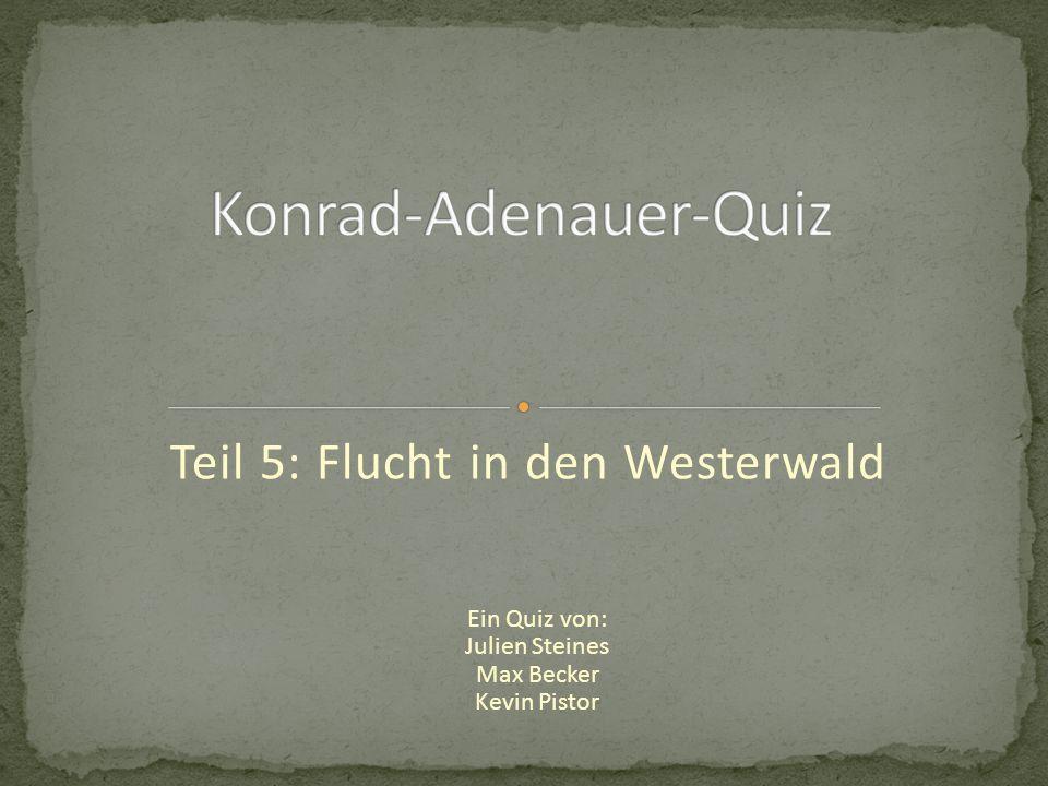 Teil 5: Flucht in den Westerwald Ein Quiz von: Julien Steines Max Becker Kevin Pistor