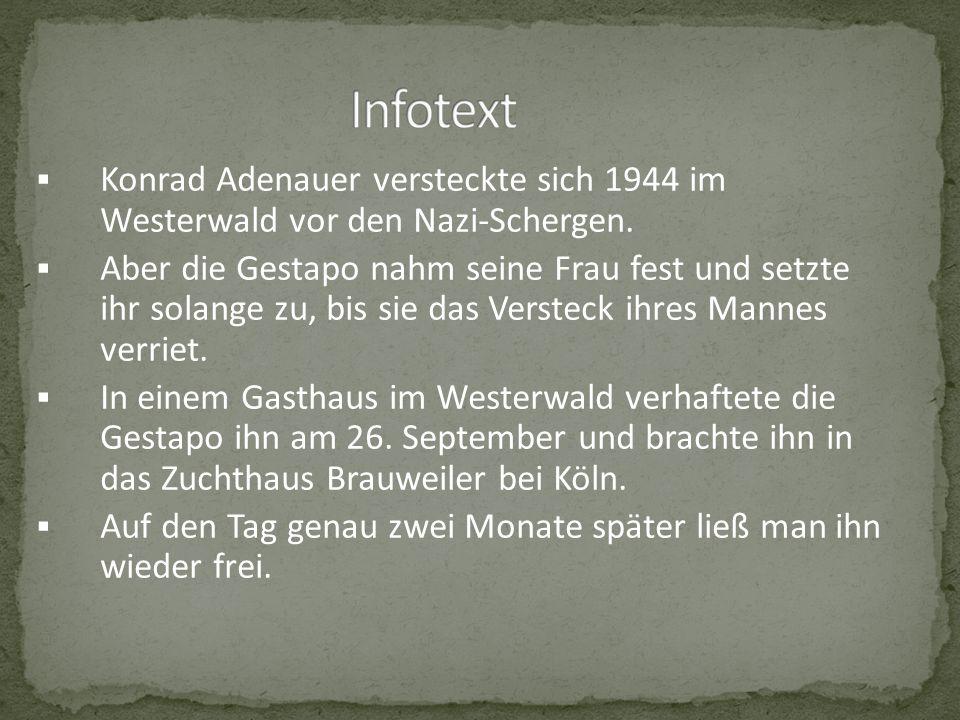 Konrad Adenauer versteckte sich 1944 im Westerwald vor den Nazi-Schergen. Aber die Gestapo nahm seine Frau fest und setzte ihr solange zu, bis sie das