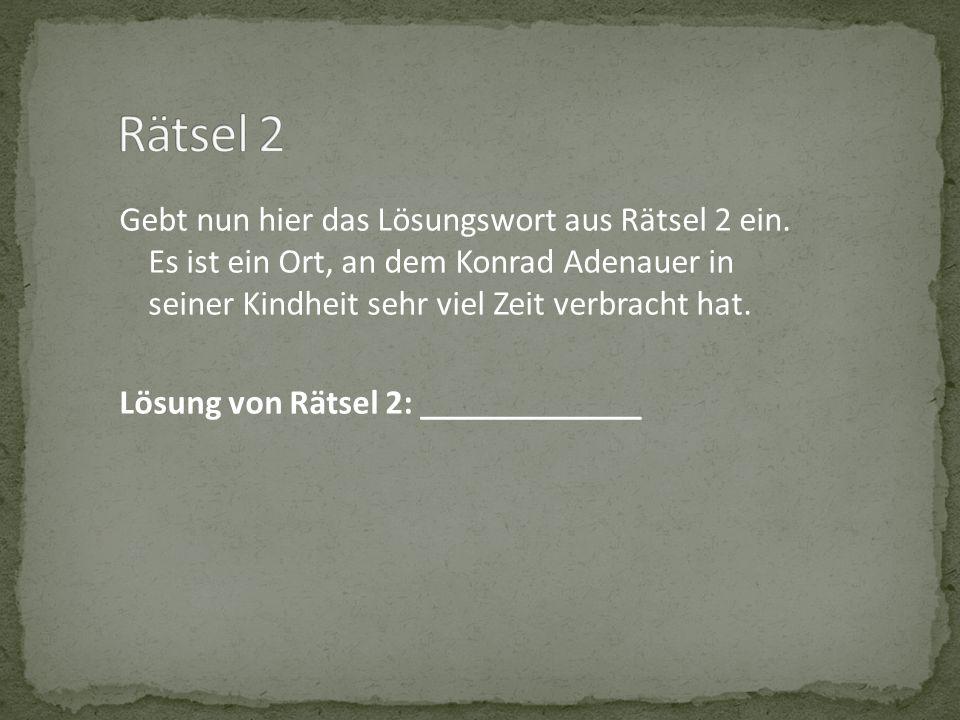 Gebt nun hier das Lösungswort aus Rätsel 2 ein. Es ist ein Ort, an dem Konrad Adenauer in seiner Kindheit sehr viel Zeit verbracht hat. Lösung von Rät