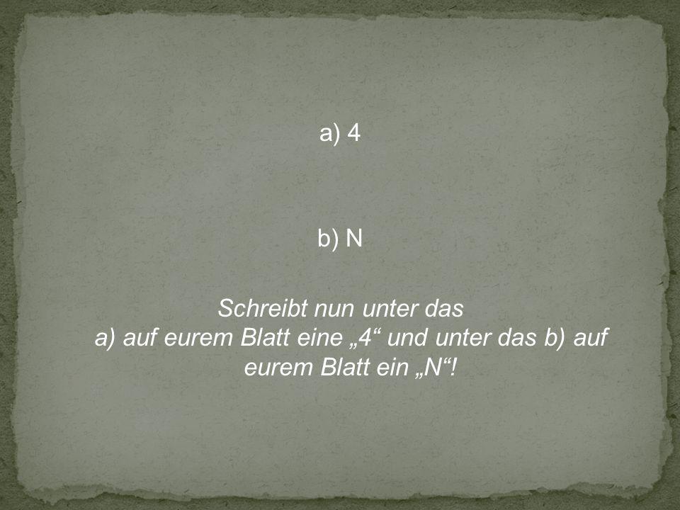 a) 4 b) N Schreibt nun unter das a) auf eurem Blatt eine 4 und unter das b) auf eurem Blatt ein N!