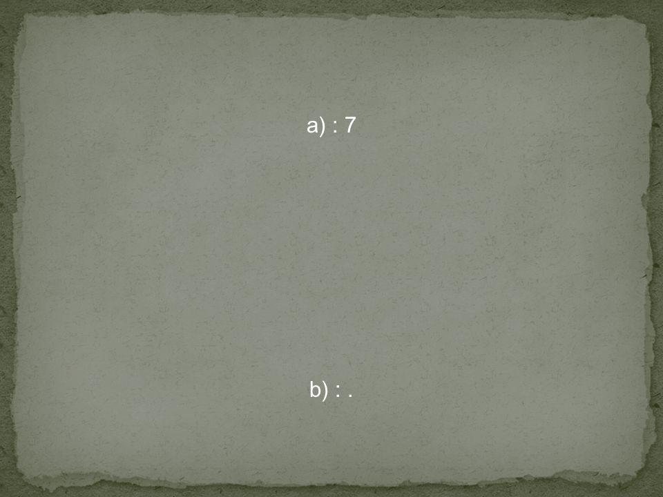 a) : 7 b) :.