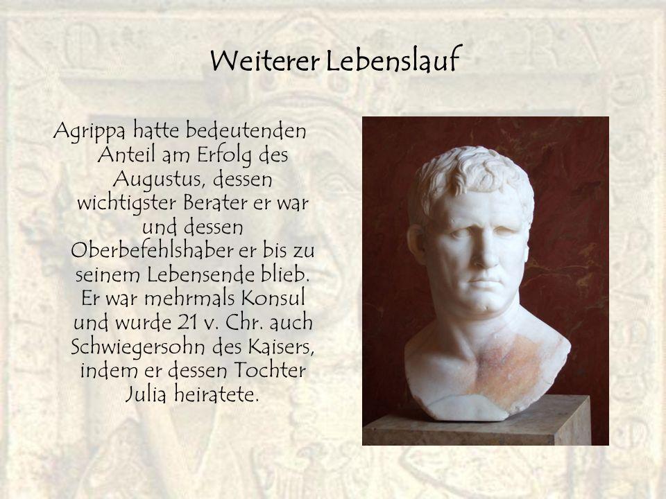 Weiterer Lebenslauf Agrippa hatte bedeutenden Anteil am Erfolg des Augustus, dessen wichtigster Berater er war und dessen Oberbefehlshaber er bis zu s