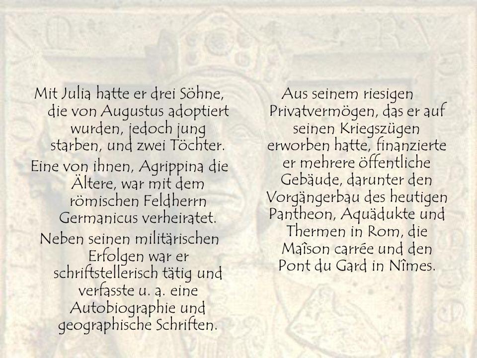 Mit Julia hatte er drei Söhne, die von Augustus adoptiert wurden, jedoch jung starben, und zwei Töchter. Eine von ihnen, Agrippina die Ältere, war mit